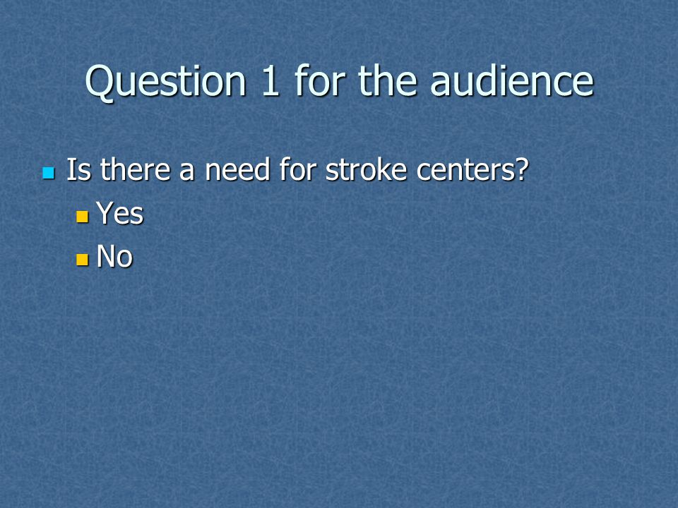 Question 1 for the audience Is there a need for stroke centers.