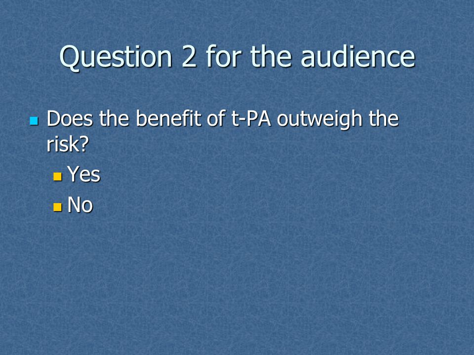 Question 2 for the audience Does the benefit of t-PA outweigh the risk.