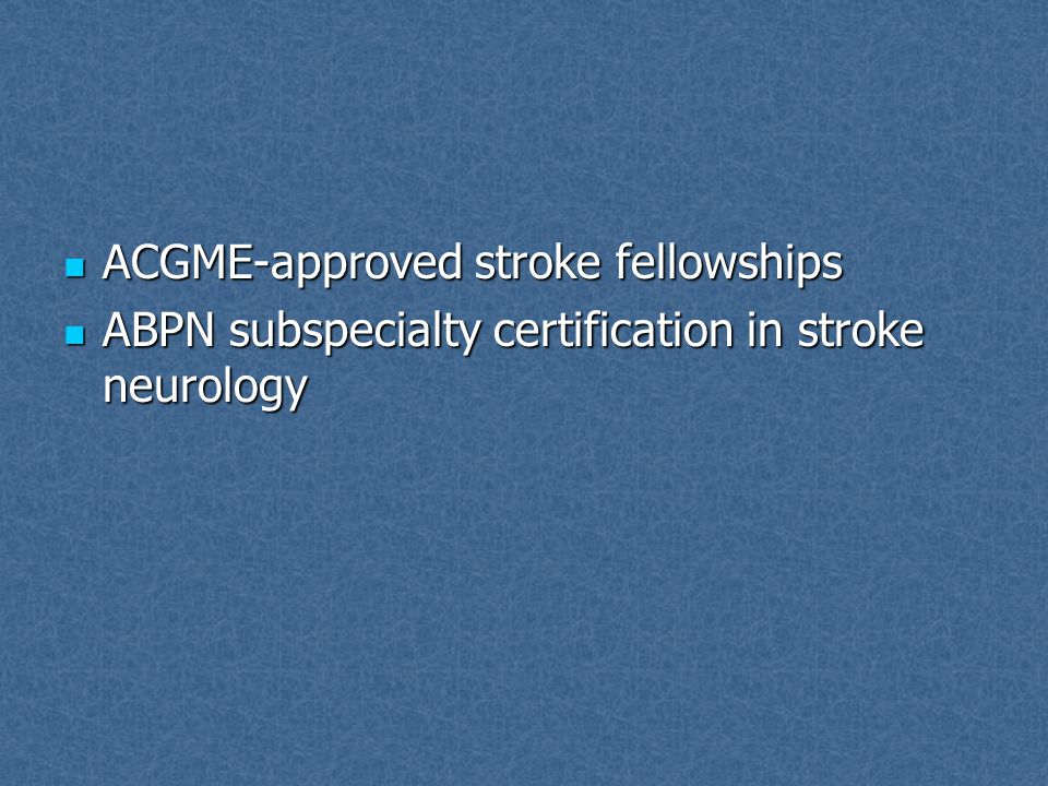 ACGME-approved stroke fellowships ACGME-approved stroke fellowships ABPN subspecialty certification in stroke neurology ABPN subspecialty certification in stroke neurology