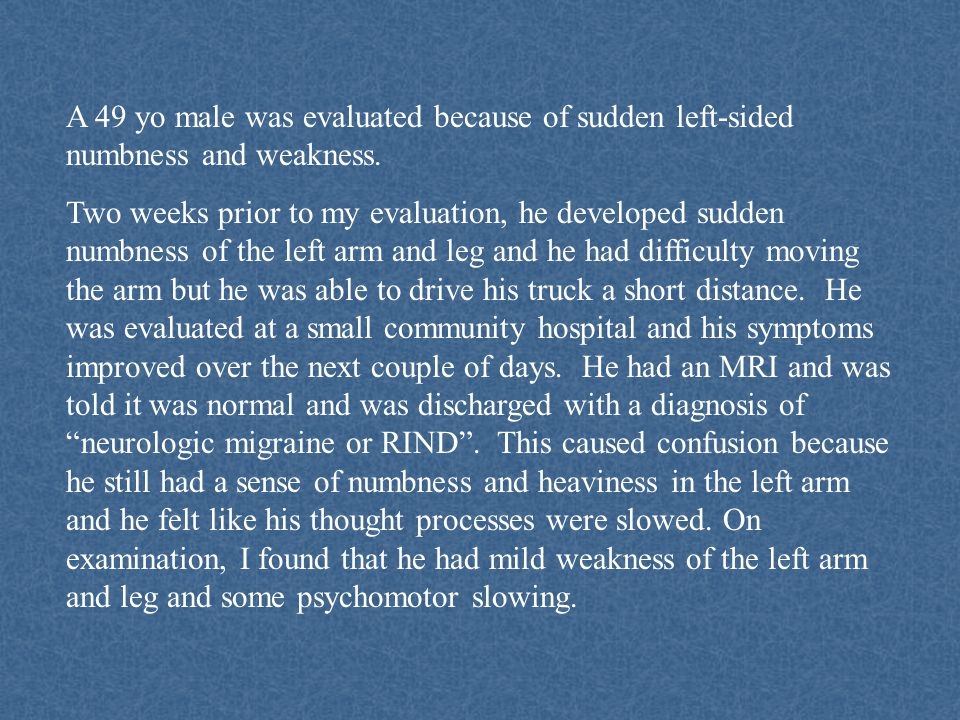 A 49 yo male was evaluated because of sudden left-sided numbness and weakness.