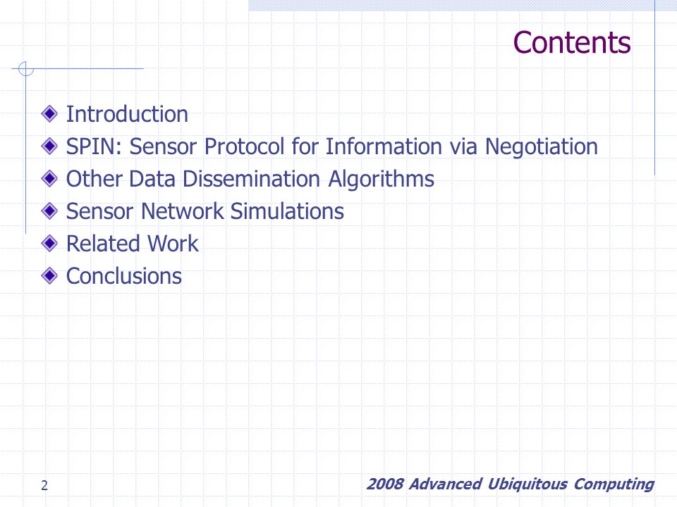 2 Contents Introduction SPIN: Sensor Protocol for Information via Negotiation Other Data Dissemination Algorithms Sensor Network Simulations Related Work Conclusions 2008 Advanced Ubiquitous Computing