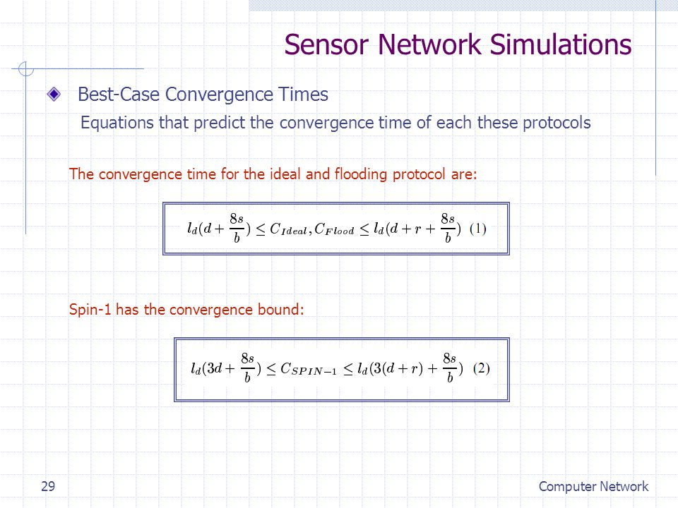 Sensor Network Simulations Best-Case Convergence Times Equations that predict the convergence time of each these protocols The convergence time for the ideal and flooding protocol are: Spin-1 has the convergence bound: Computer Network29
