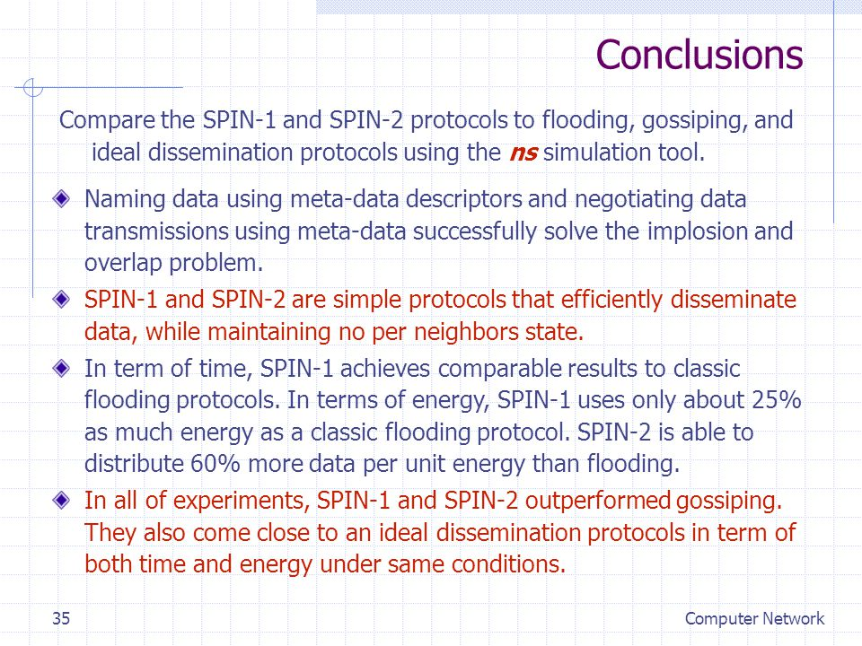 Computer Network35 Conclusions Compare the SPIN-1 and SPIN-2 protocols to flooding, gossiping, and ideal dissemination protocols using the ns simulation tool.