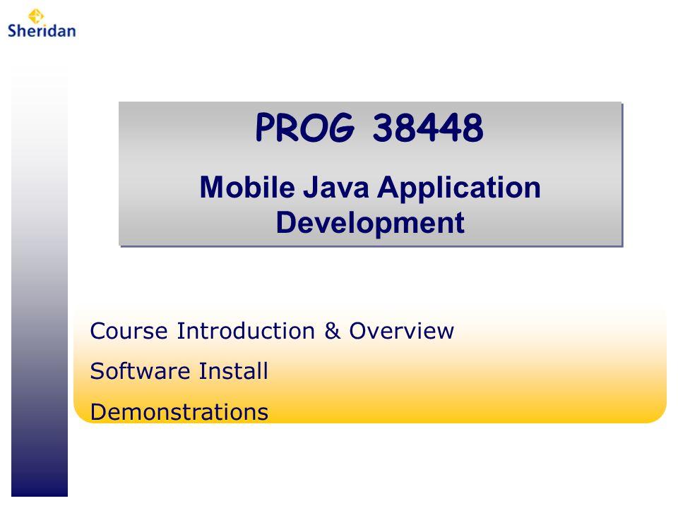 PROG 38448 Mobile Java Application Development PROG 38448 Mobile Java Application Development Course Introduction & Overview Software Install Demonstr