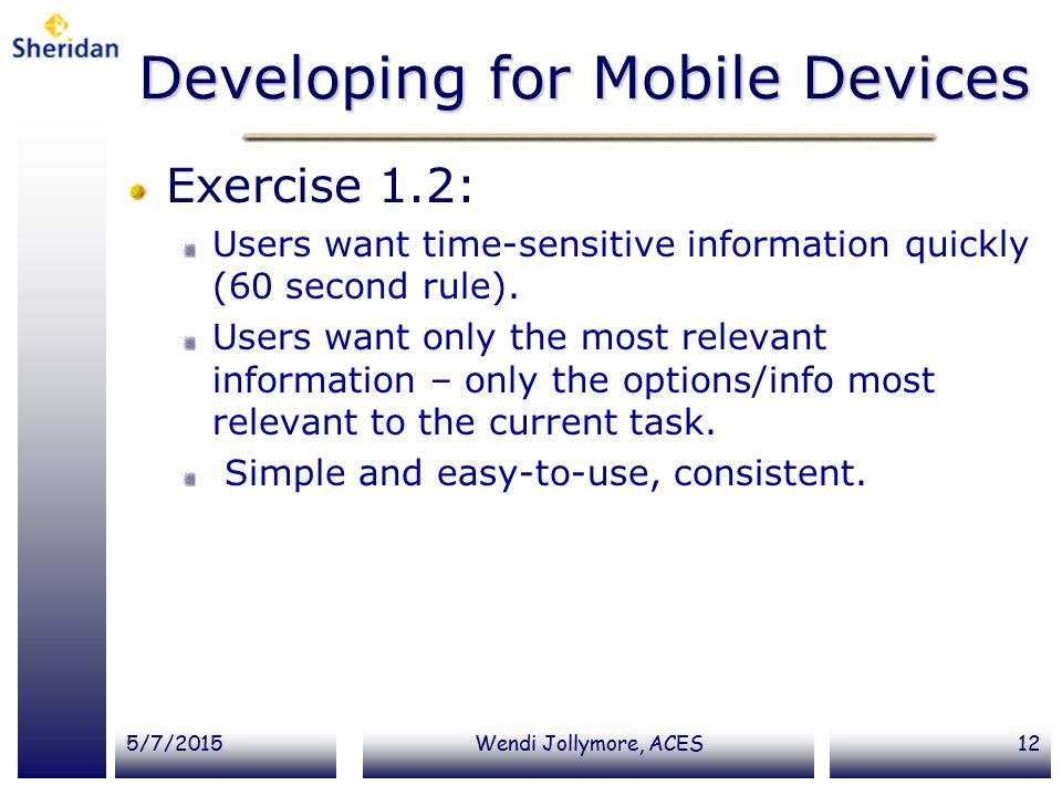 5/7/2015Wendi Jollymore, ACES12 Developing for Mobile Devices Exercise 1.2: Users want time-sensitive information quickly (60 second rule). Users want