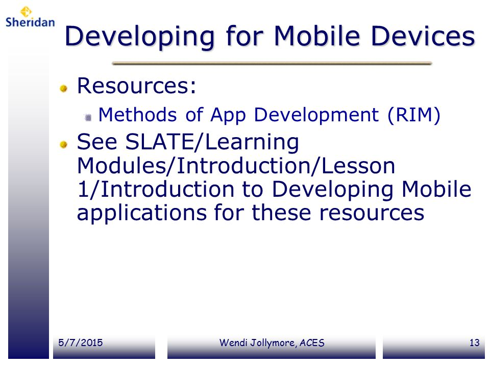 5/7/2015Wendi Jollymore, ACES13 Developing for Mobile Devices Resources: Methods of App Development (RIM) See SLATE/Learning Modules/Introduction/Less