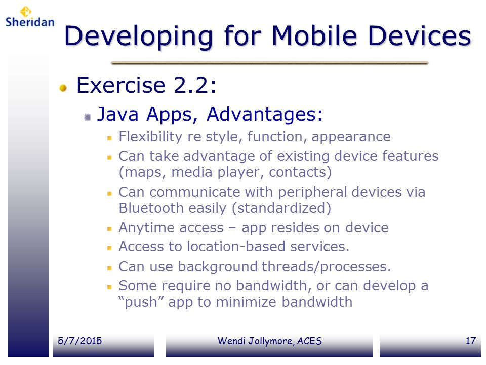 5/7/2015Wendi Jollymore, ACES17 Developing for Mobile Devices Exercise 2.2: Java Apps, Advantages: Flexibility re style, function, appearance Can take