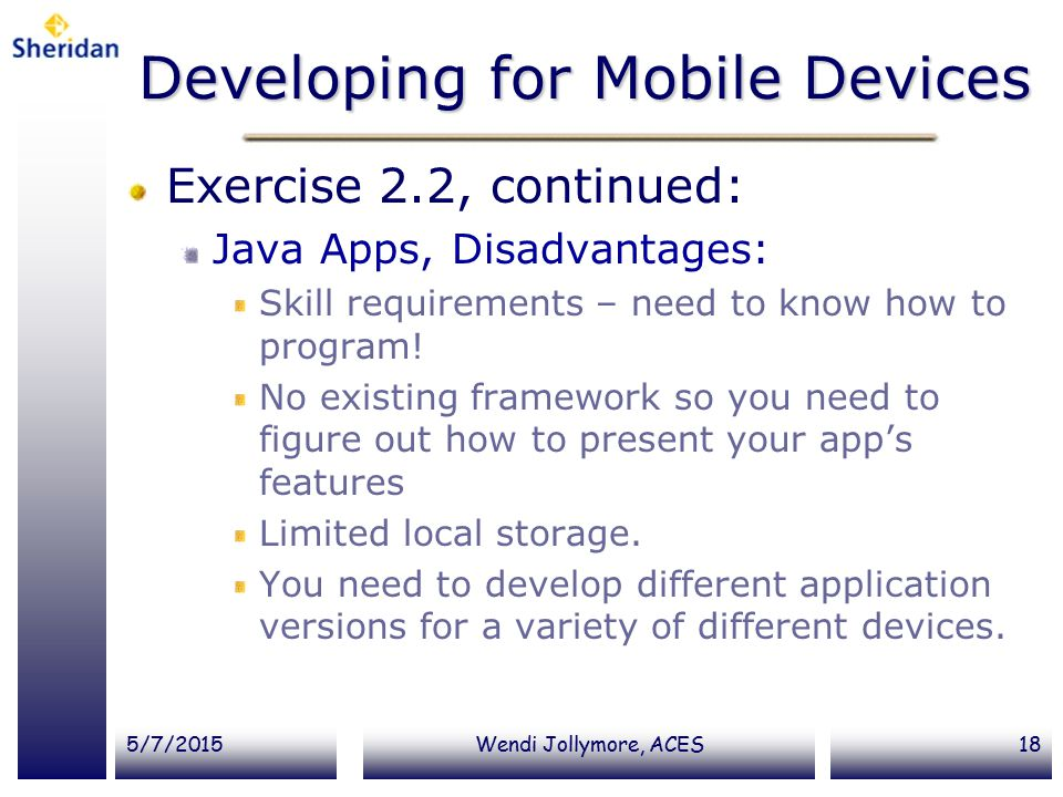 5/7/2015Wendi Jollymore, ACES18 Developing for Mobile Devices Exercise 2.2, continued: Java Apps, Disadvantages: Skill requirements – need to know how