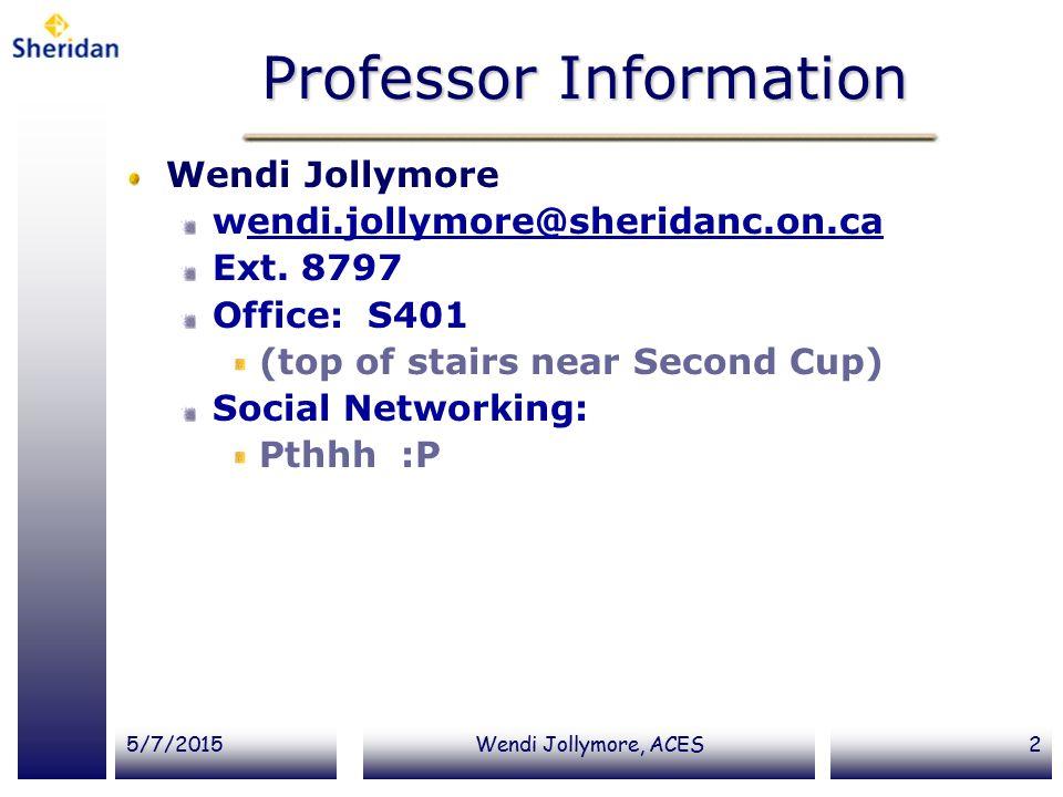 5/7/2015Wendi Jollymore, ACES2 Professor Information Wendi Jollymore wendi.jollymore@sheridanc.on.caendi.jollymore@sheridanc.on.ca Ext. 8797 Office: S