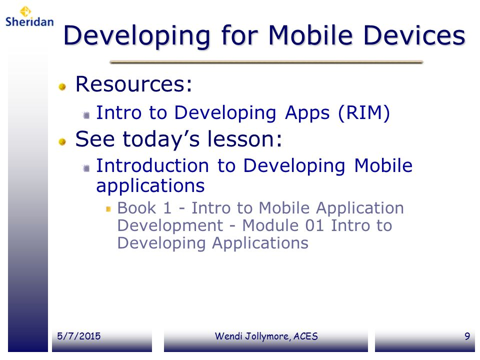 5/7/2015Wendi Jollymore, ACES9 Developing for Mobile Devices Resources: Intro to Developing Apps (RIM) See today's lesson: Introduction to Developing