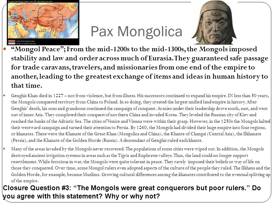 "Pax Mongolica ""Mongol Peace""; From the mid-1200s to the mid-1300s, the Mongols imposed stability and law and order across much of Eurasia. They guaran"