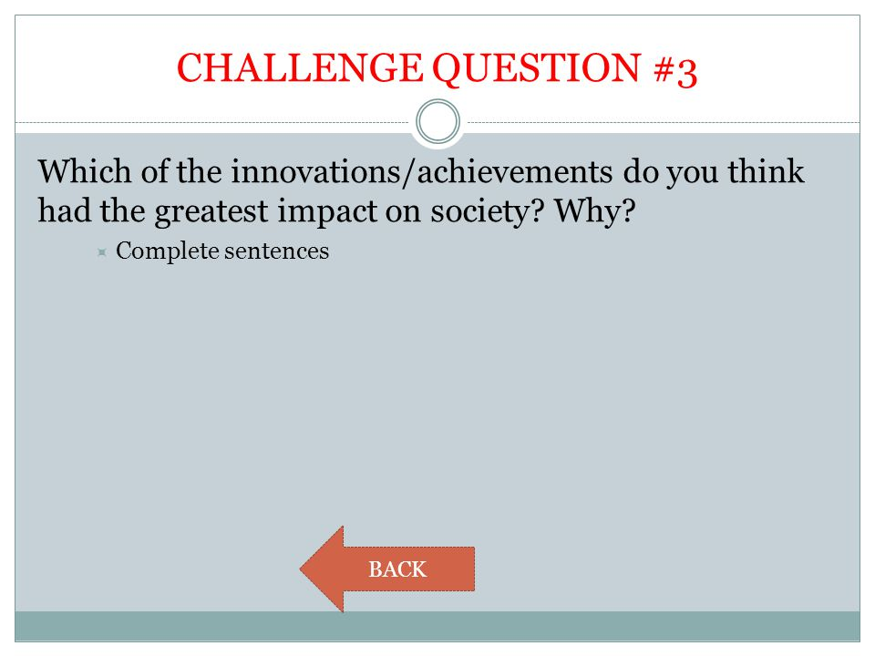 CHALLENGE QUESTION #3 Which of the innovations/achievements do you think had the greatest impact on society? Why?  Complete sentences BACK