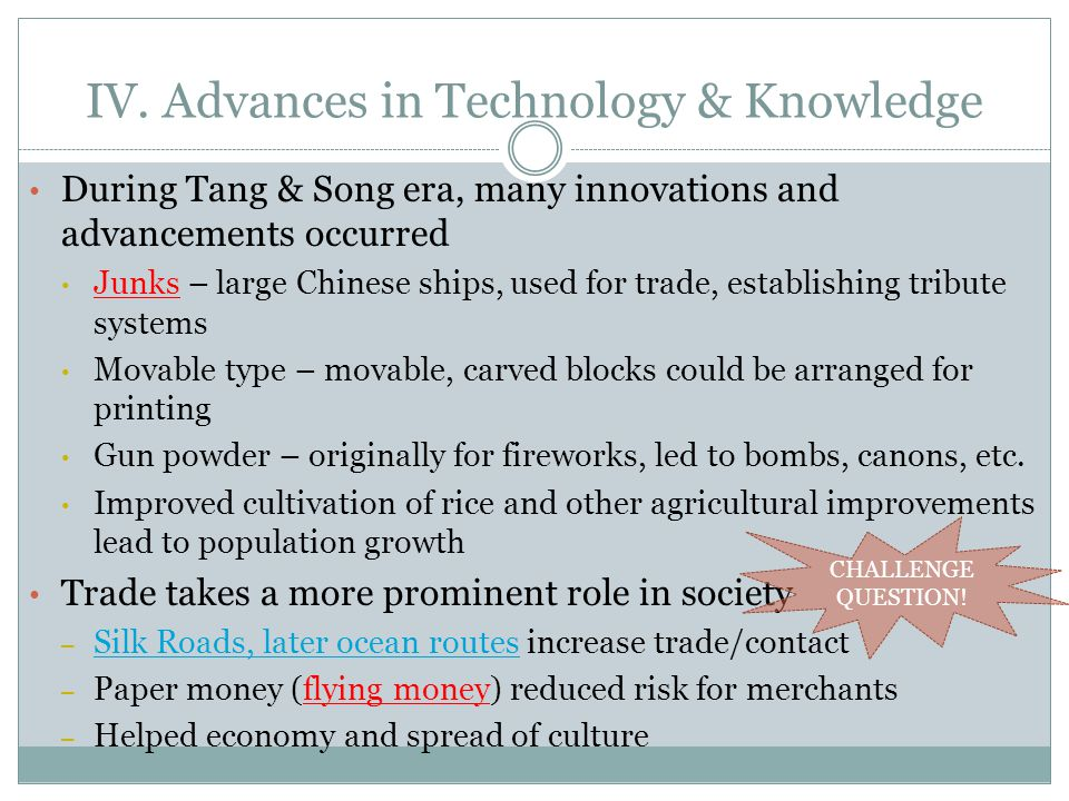 IV. Advances in Technology & Knowledge During Tang & Song era, many innovations and advancements occurred Junks – large Chinese ships, used for trade,