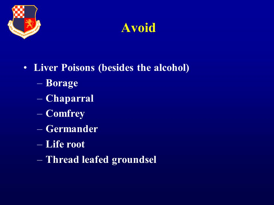 Avoid Liver Poisons (besides the alcohol) –Borage –Chaparral –Comfrey –Germander –Life root –Thread leafed groundsel