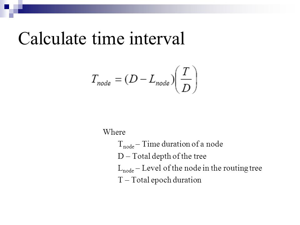 Calculate time interval Where T node – Time duration of a node D – Total depth of the tree L node – Level of the node in the routing tree T – Total epoch duration