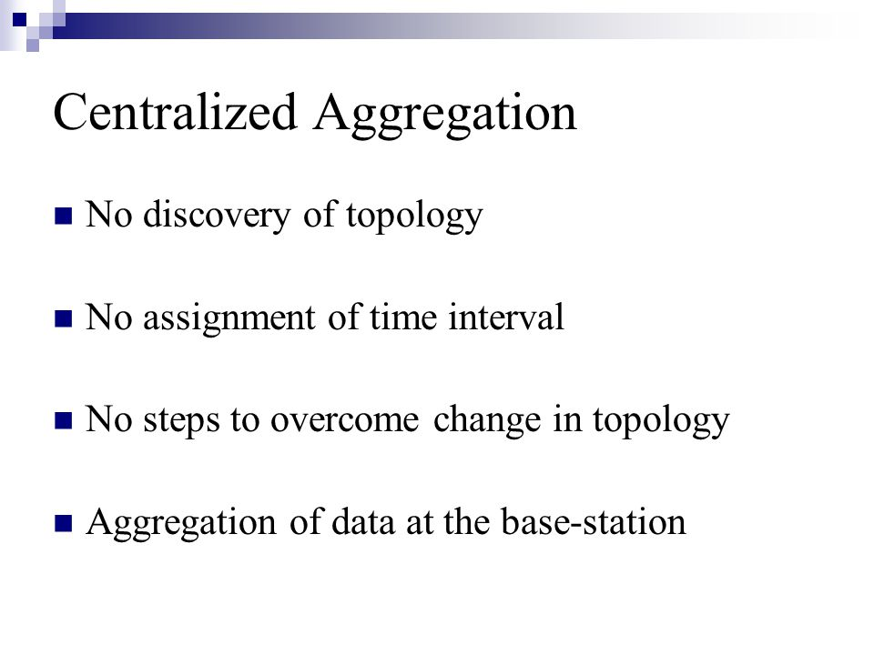 Centralized Aggregation No discovery of topology No assignment of time interval No steps to overcome change in topology Aggregation of data at the base-station