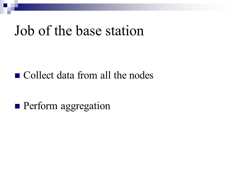 Job of the base station Collect data from all the nodes Perform aggregation