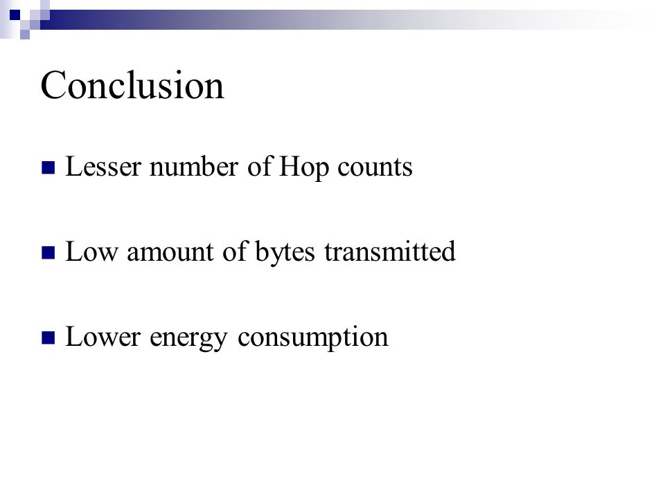 Conclusion Lesser number of Hop counts Low amount of bytes transmitted Lower energy consumption