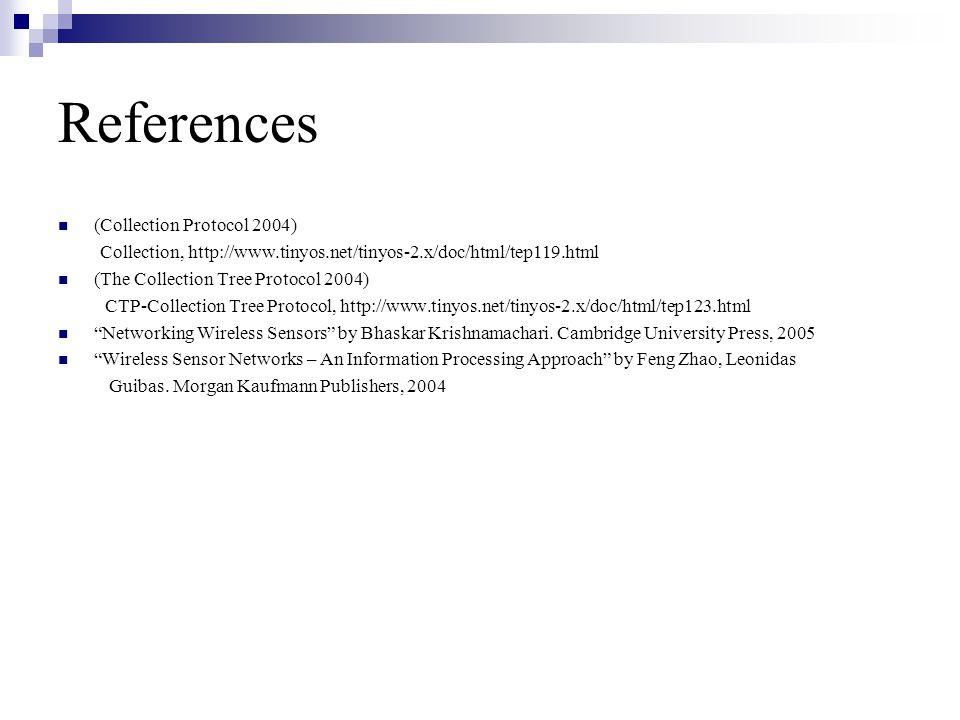 References (Collection Protocol 2004) Collection, http://www.tinyos.net/tinyos-2.x/doc/html/tep119.html (The Collection Tree Protocol 2004) CTP-Collection Tree Protocol, http://www.tinyos.net/tinyos-2.x/doc/html/tep123.html Networking Wireless Sensors by Bhaskar Krishnamachari.