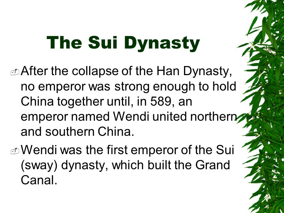 The Sui Dynasty  After the collapse of the Han Dynasty, no emperor was strong enough to hold China together until, in 589, an emperor named Wendi uni