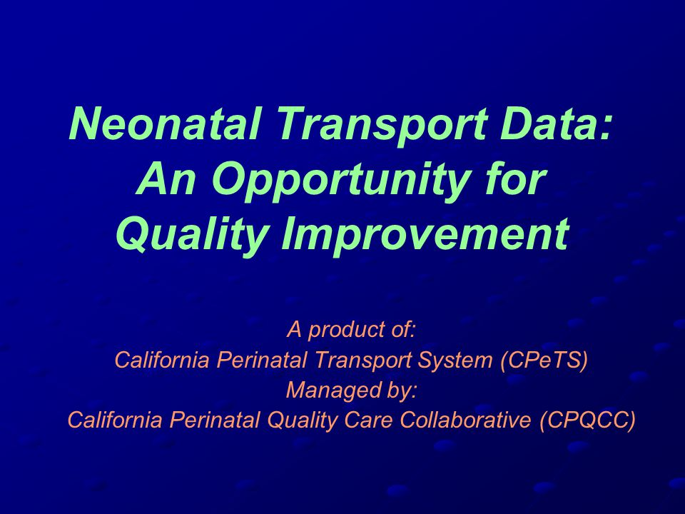 Neonatal Transport Data: An Opportunity for Quality Improvement A product of: California Perinatal Transport System (CPeTS) Managed by: California Perinatal Quality Care Collaborative (CPQCC)