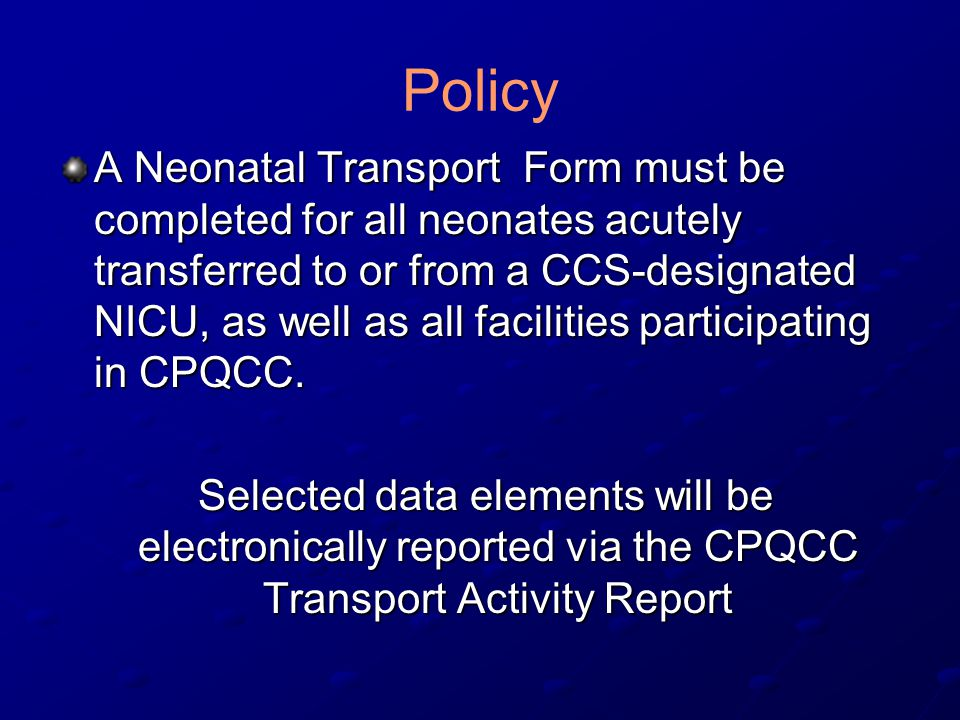 Policy A Neonatal Transport Form must be completed for all neonates acutely transferred to or from a CCS-designated NICU, as well as all facilities participating in CPQCC.