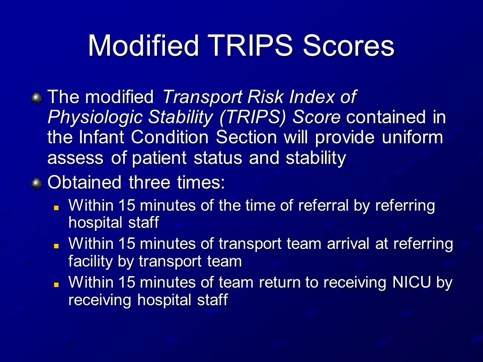 Modified TRIPS Scores The modified Transport Risk Index of Physiologic Stability (TRIPS) Score contained in the Infant Condition Section will provide uniform assess of patient status and stability Obtained three times: Within 15 minutes of the time of referral by referring hospital staff Within 15 minutes of the time of referral by referring hospital staff Within 15 minutes of transport team arrival at referring facility by transport team Within 15 minutes of transport team arrival at referring facility by transport team Within 15 minutes of team return to receiving NICU by receiving hospital staff Within 15 minutes of team return to receiving NICU by receiving hospital staff