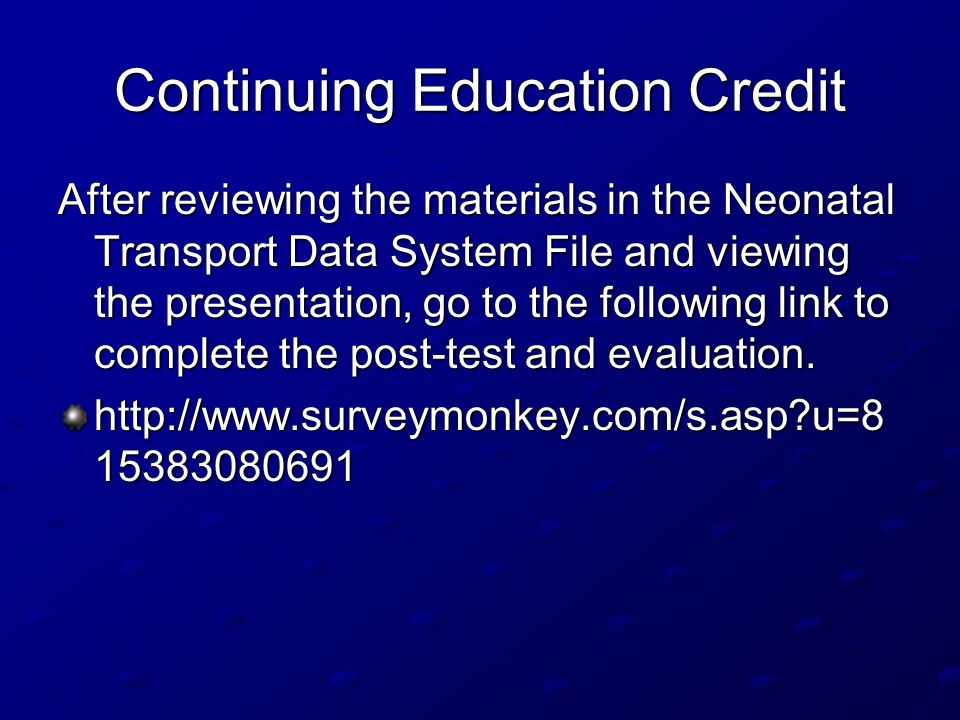 Continuing Education Credit After reviewing the materials in the Neonatal Transport Data System File and viewing the presentation, go to the following link to complete the post-test and evaluation.