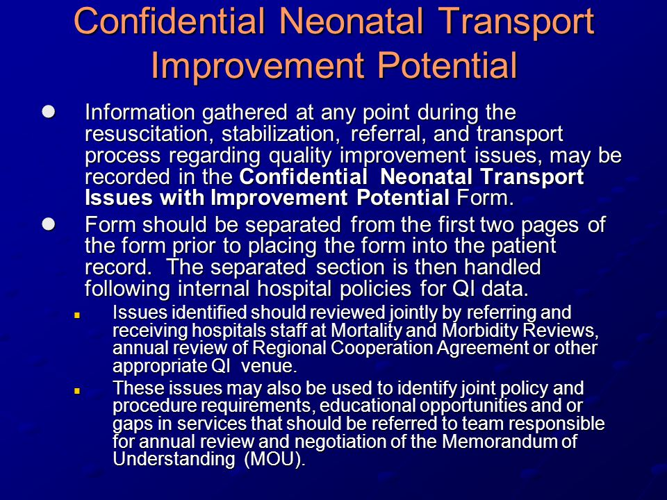 Confidential Neonatal Transport Improvement Potential Information gathered at any point during the resuscitation, stabilization, referral, and transport process regarding quality improvement issues, may be recorded in the Confidential Neonatal Transport Issues with Improvement Potential Form.