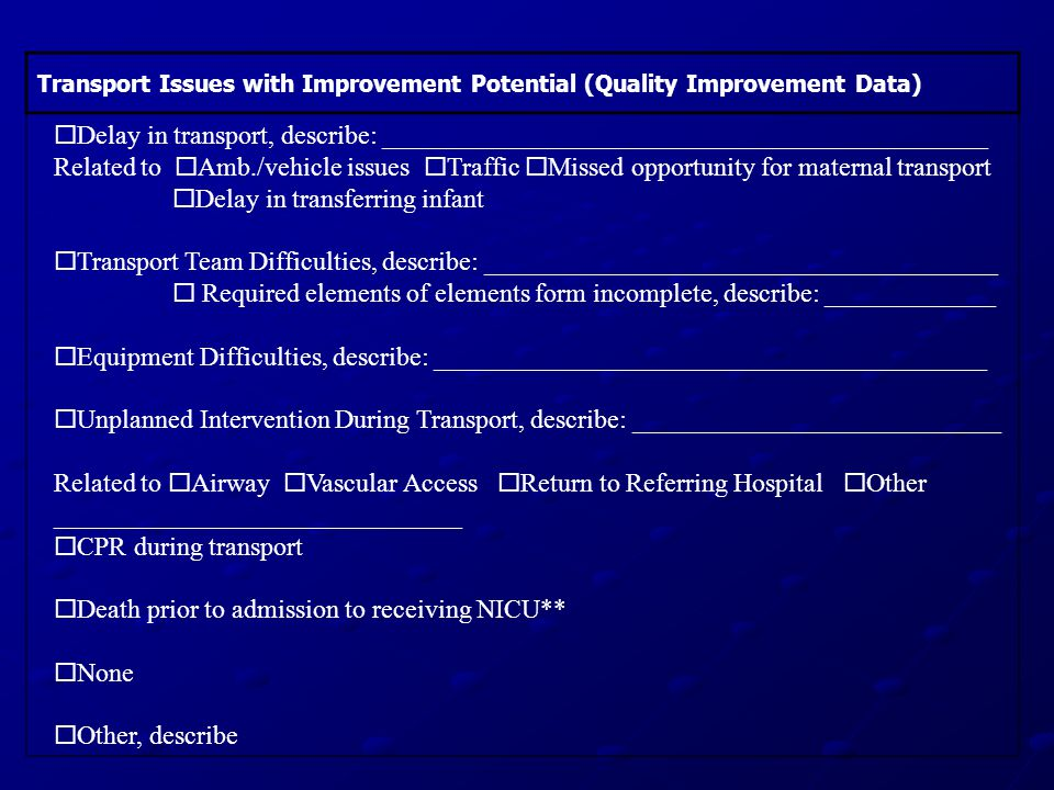 Transport Issues with Improvement Potential (Quality Improvement Data)  Delay in transport, describe: ______________________________________________ Related to  Amb./vehicle issues  Traffic  Missed opportunity for maternal transport  Delay in transferring infant  Transport Team Difficulties, describe: _______________________________________  Required elements of elements form incomplete, describe: _____________  Equipment Difficulties, describe: __________________________________________  Unplanned Intervention During Transport, describe: ____________________________ Related to  Airway  Vascular Access  Return to Referring Hospital  Other _______________________________  CPR during transport  Death prior to admission to receiving NICU**  None  Other, describe