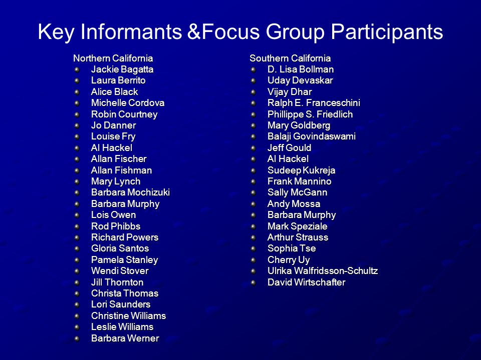 Key Informants &Focus Group Participants Northern California Jackie Bagatta Laura Berrito Alice Black Michelle Cordova Robin Courtney Jo Danner Louise Fry Al Hackel Allan Fischer Allan Fishman Mary Lynch Barbara Mochizuki Barbara Murphy Lois Owen Rod Phibbs Richard Powers Gloria Santos Pamela Stanley Wendi Stover Jill Thornton Christa Thomas Lori Saunders Christine Williams Leslie Williams Barbara Werner Southern California D.