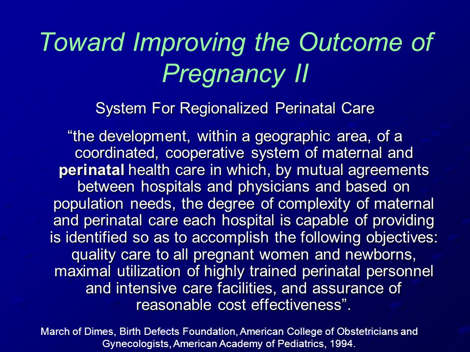 Toward Improving the Outcome of Pregnancy II System For Regionalized Perinatal Care the development, within a geographic area, of a coordinated, cooperative system of maternal and perinatal health care in which, by mutual agreements between hospitals and physicians and based on population needs, the degree of complexity of maternal and perinatal care each hospital is capable of providing is identified so as to accomplish the following objectives: quality care to all pregnant women and newborns, maximal utilization of highly trained perinatal personnel and intensive care facilities, and assurance of reasonable cost effectiveness .