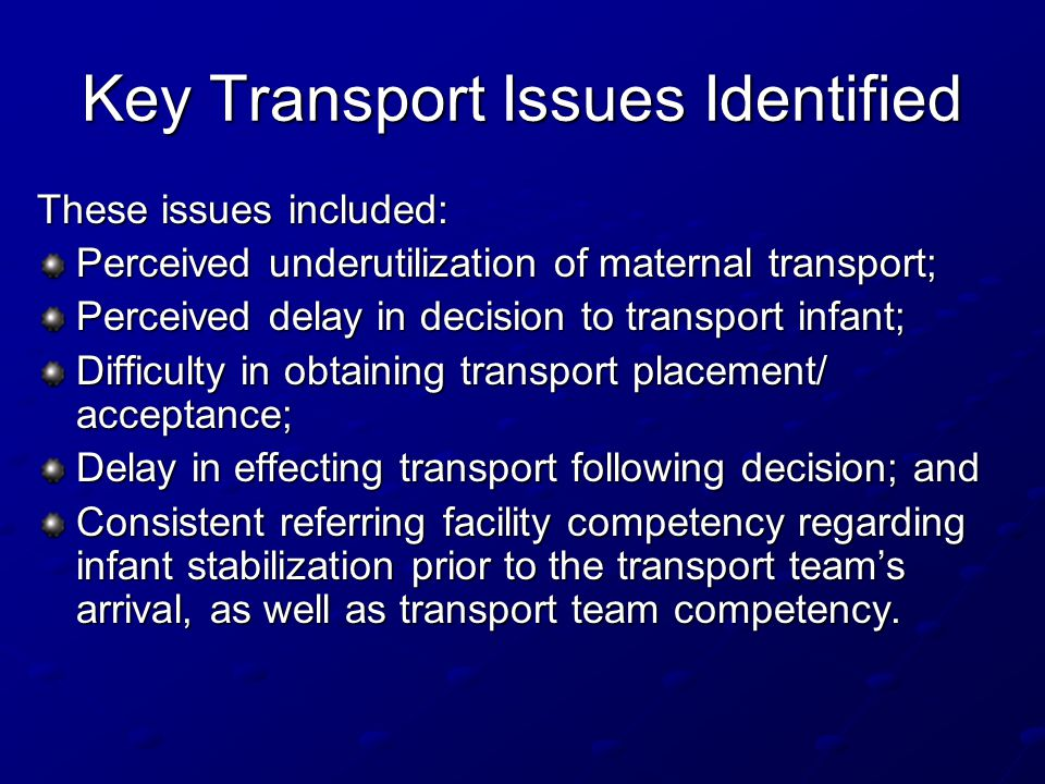 Key Transport Issues Identified These issues included: Perceived underutilization of maternal transport; Perceived delay in decision to transport infant; Difficulty in obtaining transport placement/ acceptance; Delay in effecting transport following decision; and Consistent referring facility competency regarding infant stabilization prior to the transport team's arrival, as well as transport team competency.