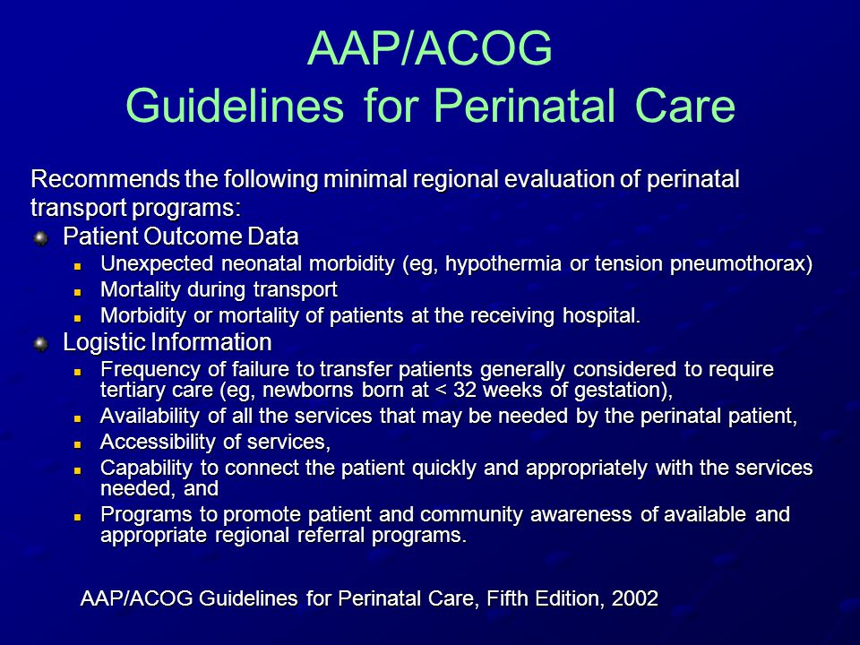AAP/ACOG Guidelines for Perinatal Care Recommends the following minimal regional evaluation of perinatal transport programs: Patient Outcome Data Unexpected neonatal morbidity (eg, hypothermia or tension pneumothorax) Unexpected neonatal morbidity (eg, hypothermia or tension pneumothorax) Mortality during transport Mortality during transport Morbidity or mortality of patients at the receiving hospital.