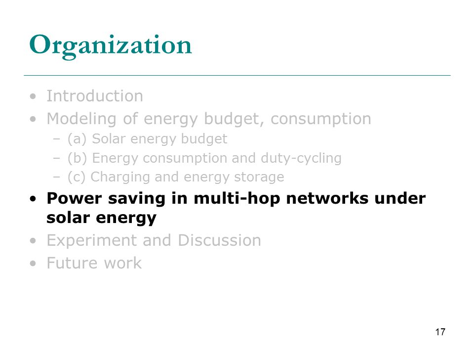 17 Organization Introduction Modeling of energy budget, consumption –(a) Solar energy budget –(b) Energy consumption and duty-cycling –(c) Charging and energy storage Power saving in multi-hop networks under solar energy Experiment and Discussion Future work