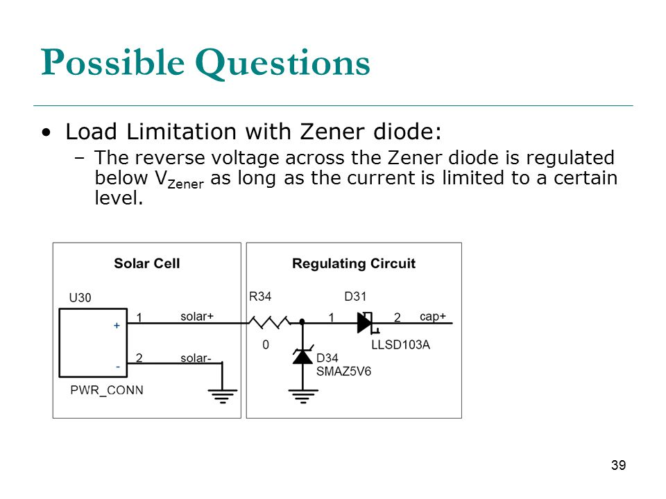 39 Possible Questions Load Limitation with Zener diode: –The reverse voltage across the Zener diode is regulated below V Zener as long as the current is limited to a certain level.