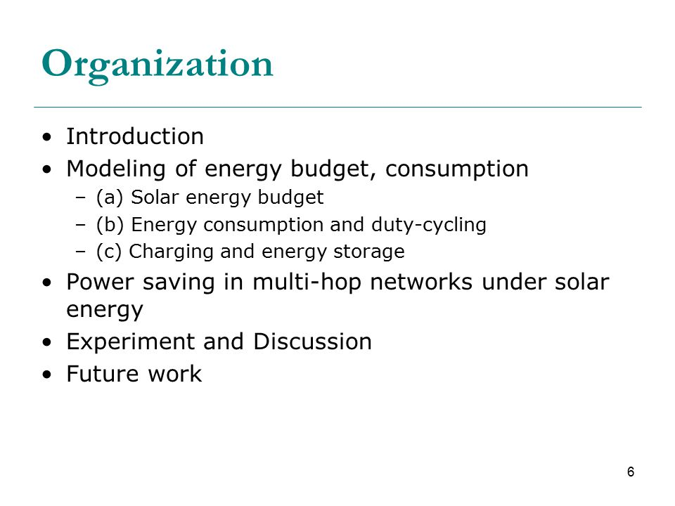 6 Organization Introduction Modeling of energy budget, consumption –(a) Solar energy budget –(b) Energy consumption and duty-cycling –(c) Charging and energy storage Power saving in multi-hop networks under solar energy Experiment and Discussion Future work