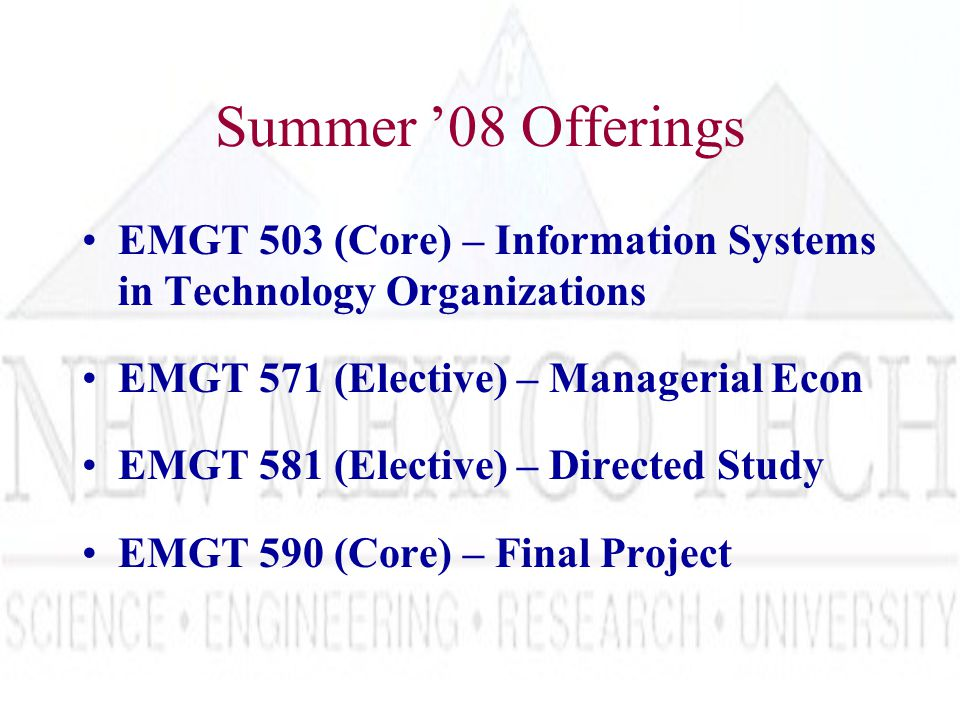 Summer '08 Offerings EMGT 503 (Core) – Information Systems in Technology Organizations EMGT 571 (Elective) – Managerial Econ EMGT 581 (Elective) – Directed Study EMGT 590 (Core) – Final Project