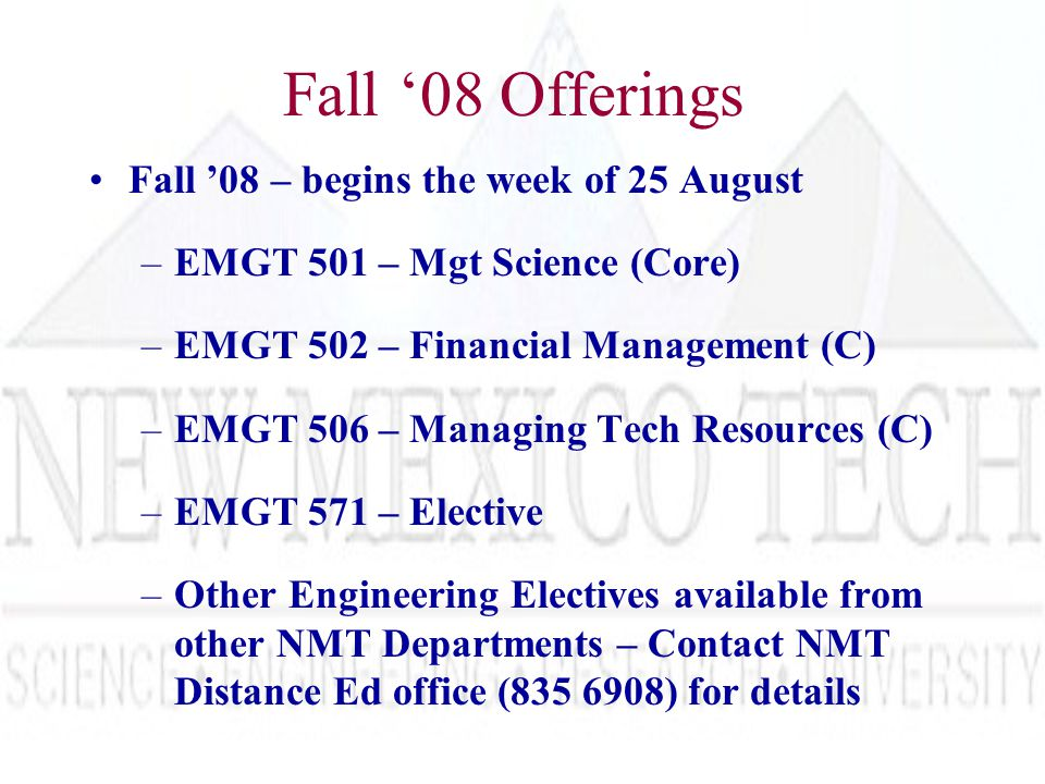 Fall '08 Offerings Fall '08 – begins the week of 25 August –EMGT 501 – Mgt Science (Core) –EMGT 502 – Financial Management (C) –EMGT 506 – Managing Tech Resources (C) –EMGT 571 – Elective –Other Engineering Electives available from other NMT Departments – Contact NMT Distance Ed office (835 6908) for details