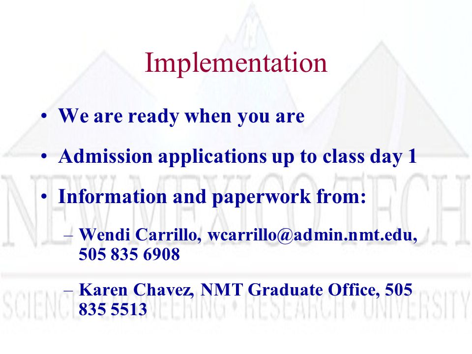 Implementation We are ready when you are Admission applications up to class day 1 Information and paperwork from: –Wendi Carrillo, wcarrillo@admin.nmt.edu, 505 835 6908 –Karen Chavez, NMT Graduate Office, 505 835 5513