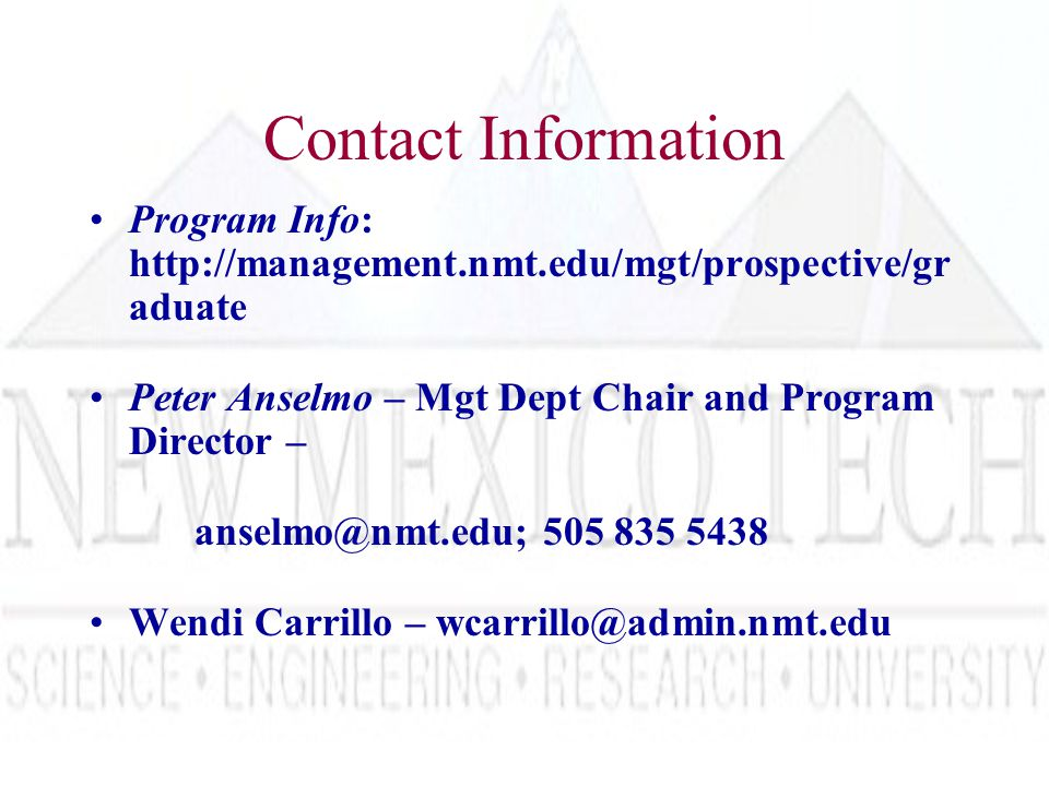 Contact Information Program Info: http://management.nmt.edu/mgt/prospective/gr aduate Peter Anselmo – Mgt Dept Chair and Program Director – anselmo@nmt.edu; 505 835 5438 Wendi Carrillo – wcarrillo@admin.nmt.edu