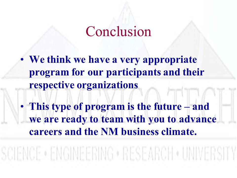 Conclusion We think we have a very appropriate program for our participants and their respective organizations This type of program is the future – and we are ready to team with you to advance careers and the NM business climate.
