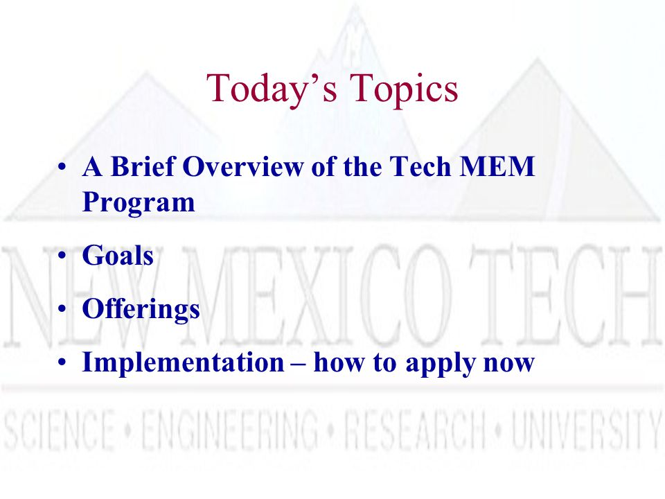 Today's Topics A Brief Overview of the Tech MEM Program Goals Offerings Implementation – how to apply now