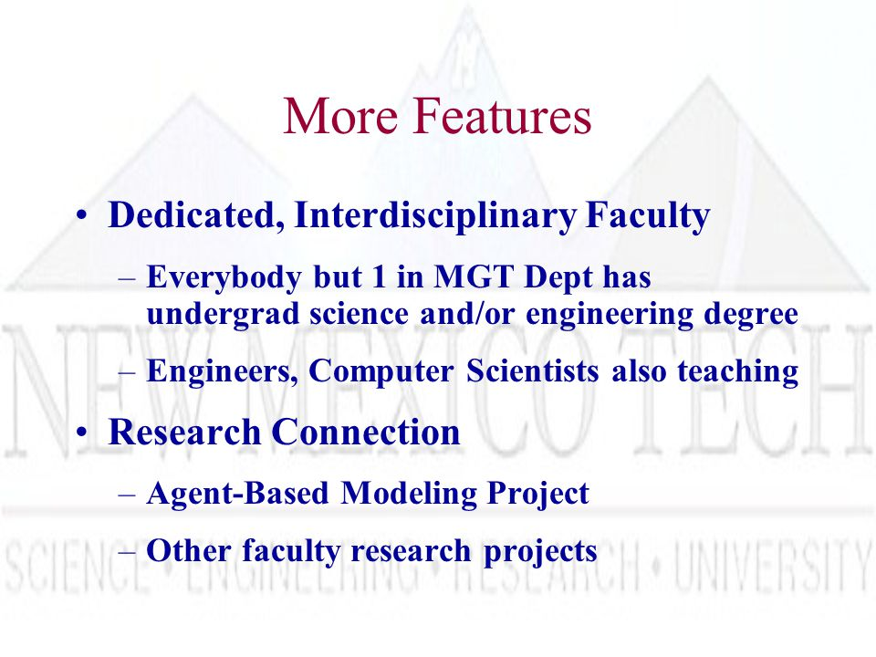 More Features Dedicated, Interdisciplinary Faculty –Everybody but 1 in MGT Dept has undergrad science and/or engineering degree –Engineers, Computer Scientists also teaching Research Connection –Agent-Based Modeling Project –Other faculty research projects