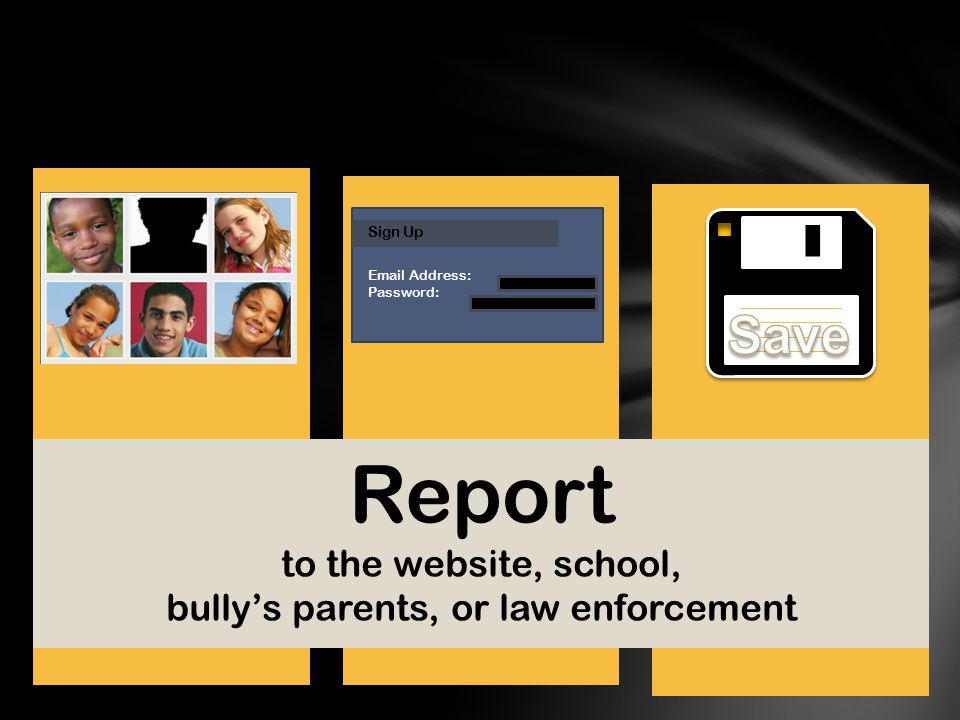 Save the messages for evidence Block or ban the bully from contacting your child Set up a new account Sign Up Email Address: Password: Report to the website, school, bully's parents, or law enforcement