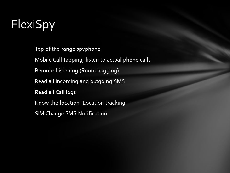 Top of the range spyphone Mobile Call Tapping, listen to actual phone calls Remote Listening (Room bugging) Read all incoming and outgoing SMS Read all Call logs Know the location, Location tracking SIM Change SMS Notification FlexiSpy