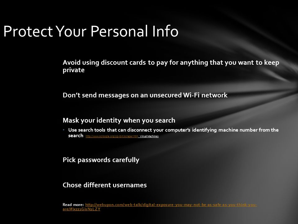 Protect Your Personal Info Avoid using discount cards to pay for anything that you want to keep private Don't send messages on an unsecured Wi-Fi network Mask your identity when you search Use search tools that can disconnect your computer's identifying machine number from the search http://www.scroogle.org/cgi-bin/scraper.htm Virual Machines http://www.scroogle.org/cgi-bin/scraper.htm Pick passwords carefully Chose different usernames Read more: http://webupon.com/web-talk/digital-exposure-you-may-not-be-as-safe-as-you-think-you- are/#ixzz1GisN2LZYhttp://webupon.com/web-talk/digital-exposure-you-may-not-be-as-safe-as-you-think-you- are/#ixzz1GisN2LZY
