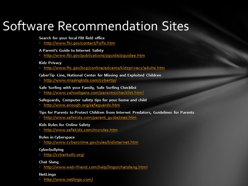 Software Recommendation Sites Search for your local FBI field office http://www.fbi.gov/contact/fo/fo.htm A Parent s Guide to Internet Safety http://www.fbi.gov/publications/pguide/pguidee.htm Kidz Privacy http://www.ftc.gov/bcp/conline/edcams/kidzprivacy/adults.htm CyberTip Line, National Center for Missing and Exploited Children http://www.missingkids.com/cybertip/ Safe Surfing with your Family, Safe Surfing Checklist http://www.yahooligans.com/parents/checklist.html Safeguards, Computer safety tips for your home and child http://www.enough.org/safeguards.htm Tips for Parents to Protect Children from Internet Predators, Guidelines for Parents http://www.safekids.com/parent_guidelines.htm Kids Rules for Online Safety http://www.safekids.com/myrules.htm Rules in Cyberspace http://www.cybercrime.gov/rules/kidinternet.htm Cyberbullying http://cyberbully.org/ Chat Slang http://www.web-friend.com/help/lingo/chatslang.html NetLingo http://www.netlingo.com/