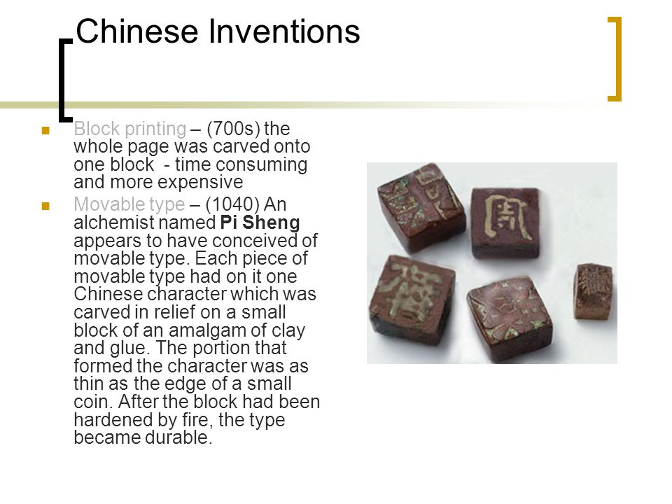 Chinese Inventions Block printing – (700s) the whole page was carved onto one block - time consuming and more expensive Movable type – (1040) An alchemist named Pi Sheng appears to have conceived of movable type.