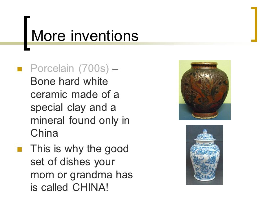 More inventions Porcelain (700s) – Bone hard white ceramic made of a special clay and a mineral found only in China This is why the good set of dishes your mom or grandma has is called CHINA!
